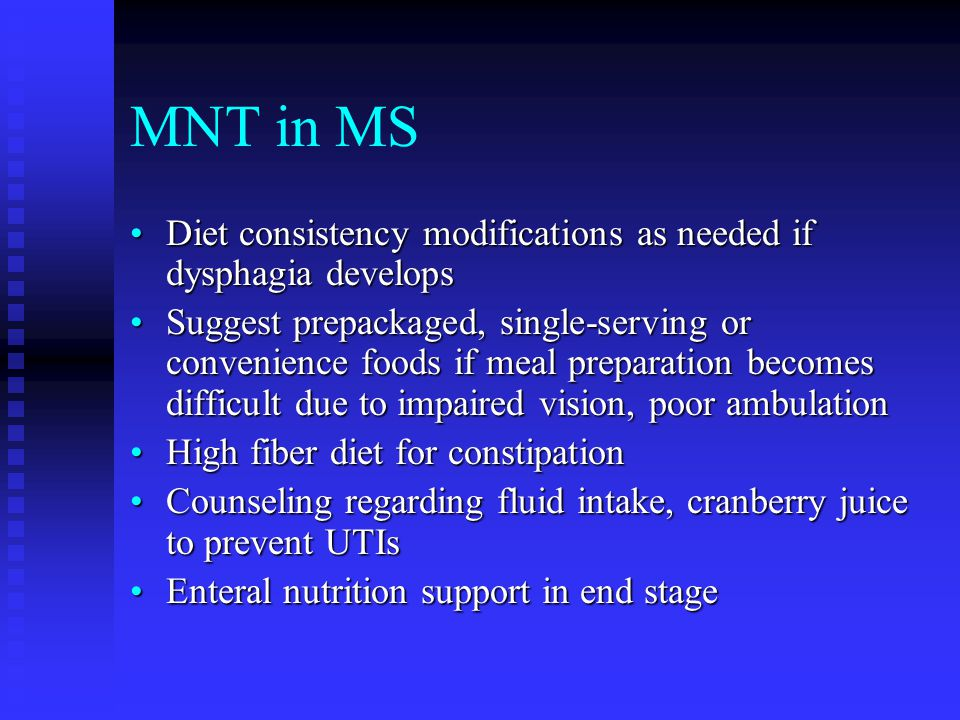 MNT in MS Diet consistency modifications as needed if dysphagia developsDiet consistency modifications as needed if dysphagia develops Suggest prepackaged, single-serving or convenience foods if meal preparation becomes difficult due to impaired vision, poor ambulationSuggest prepackaged, single-serving or convenience foods if meal preparation becomes difficult due to impaired vision, poor ambulation High fiber diet for constipationHigh fiber diet for constipation Counseling regarding fluid intake, cranberry juice to prevent UTIsCounseling regarding fluid intake, cranberry juice to prevent UTIs Enteral nutrition support in end stageEnteral nutrition support in end stage