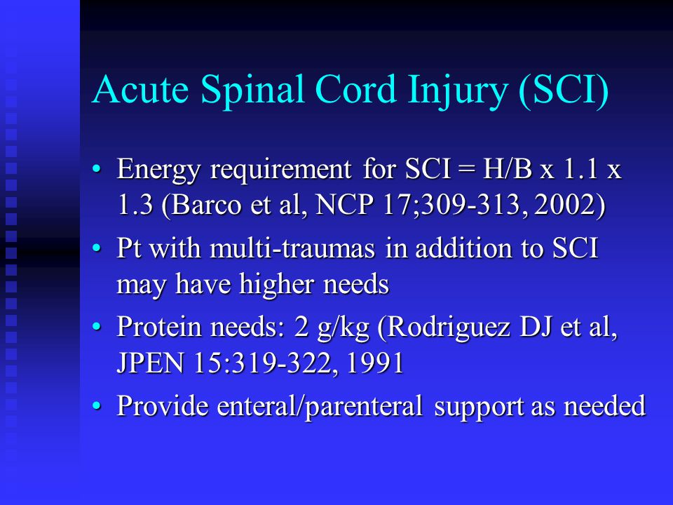 Acute Spinal Cord Injury (SCI) Energy requirement for SCI = H/B x 1.1 x 1.3 (Barco et al, NCP 17;309-313, 2002)Energy requirement for SCI = H/B x 1.1