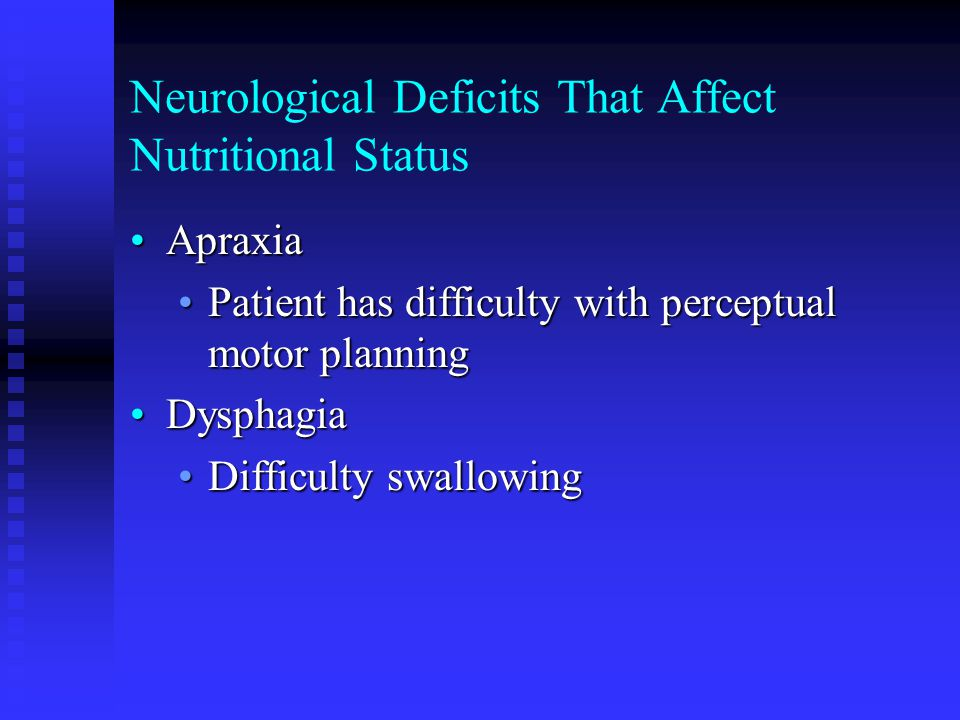 Neurological Deficits That Affect Nutritional Status ApraxiaApraxia Patient has difficulty with perceptual motor planningPatient has difficulty with p