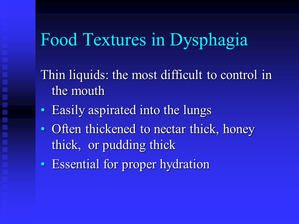 Food Textures in Dysphagia Thin liquids: the most difficult to control in the mouth Easily aspirated into the lungsEasily aspirated into the lungs Often thickened to nectar thick, honey thick, or pudding thickOften thickened to nectar thick, honey thick, or pudding thick Essential for proper hydrationEssential for proper hydration