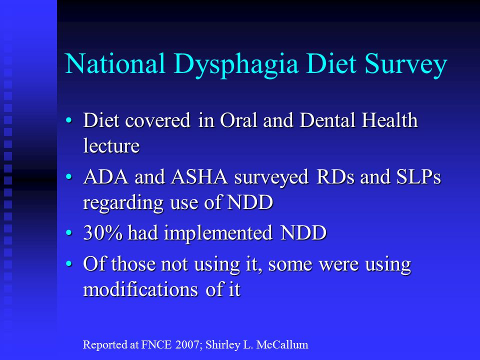National Dysphagia Diet Survey Diet covered in Oral and Dental Health lectureDiet covered in Oral and Dental Health lecture ADA and ASHA surveyed RDs and SLPs regarding use of NDDADA and ASHA surveyed RDs and SLPs regarding use of NDD 30% had implemented NDD30% had implemented NDD Of those not using it, some were using modifications of itOf those not using it, some were using modifications of it Reported at FNCE 2007; Shirley L.