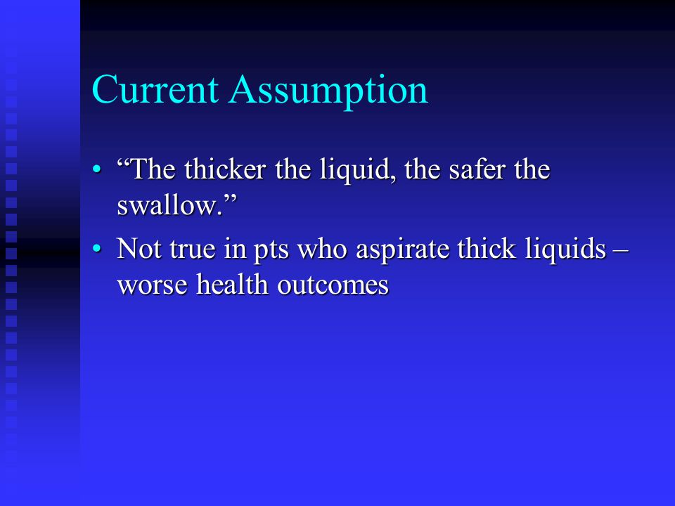 Current Assumption The thicker the liquid, the safer the swallow. The thicker the liquid, the safer the swallow. Not true in pts who aspirate thick liquids – worse health outcomesNot true in pts who aspirate thick liquids – worse health outcomes