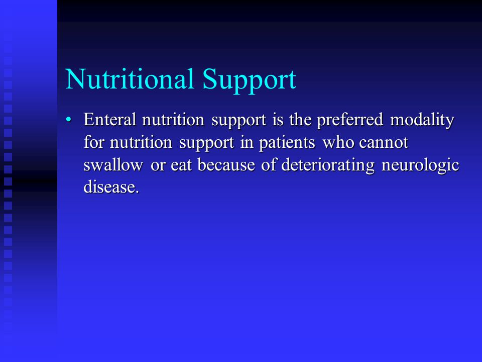 Nutritional Support Enteral nutrition support is the preferred modality for nutrition support in patients who cannot swallow or eat because of deteriorating neurologic disease.Enteral nutrition support is the preferred modality for nutrition support in patients who cannot swallow or eat because of deteriorating neurologic disease.