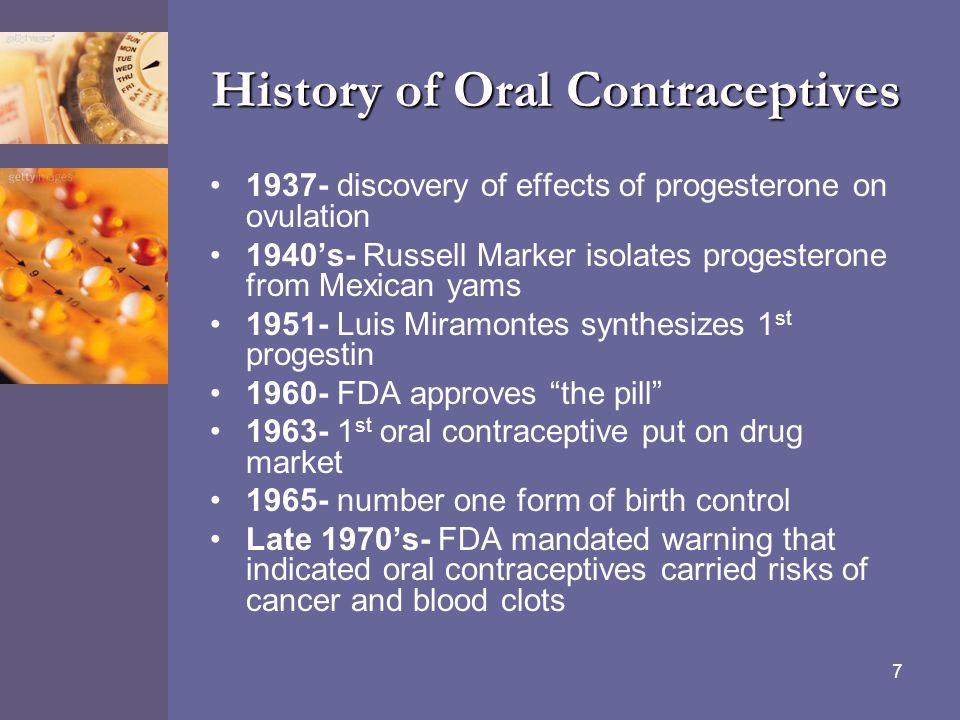 7 History of Oral Contraceptives 1937- discovery of effects of progesterone on ovulation 1940's- Russell Marker isolates progesterone from Mexican yam