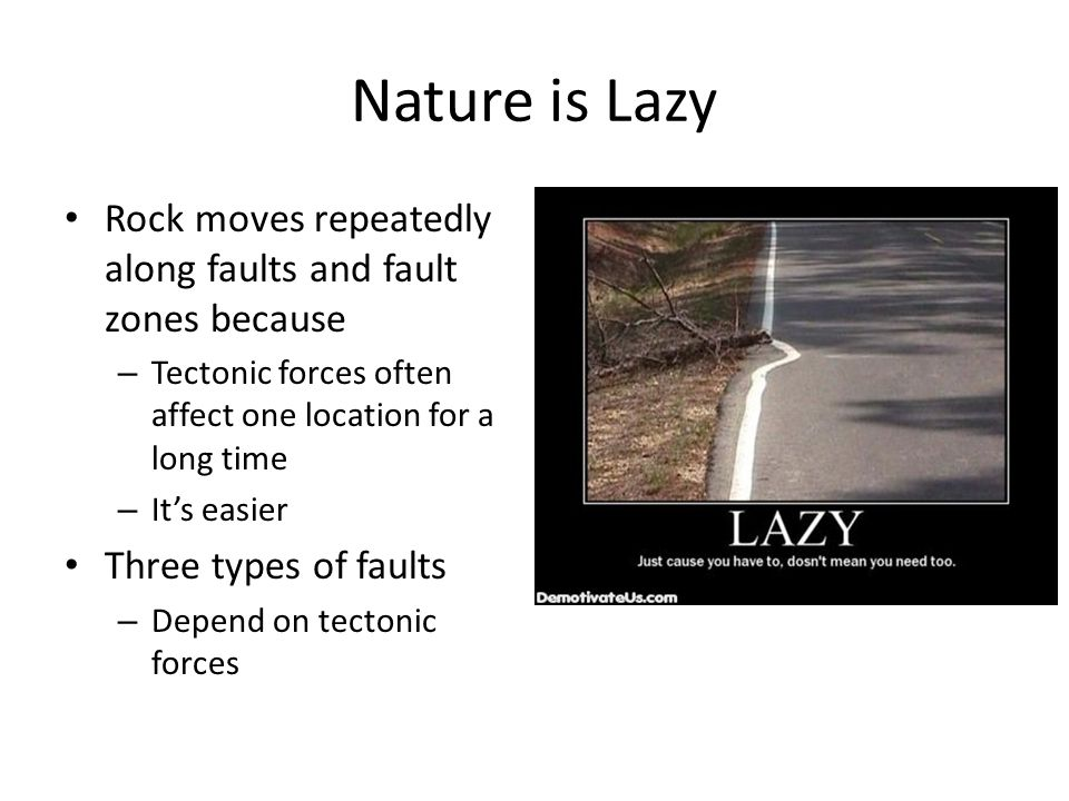 Nature is Lazy Rock moves repeatedly along faults and fault zones because – Tectonic forces often affect one location for a long time – It's easier Three types of faults – Depend on tectonic forces