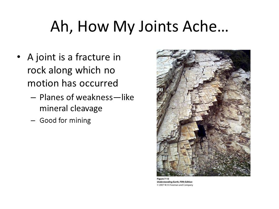Ah, How My Joints Ache… A joint is a fracture in rock along which no motion has occurred – Planes of weakness—like mineral cleavage – Good for mining