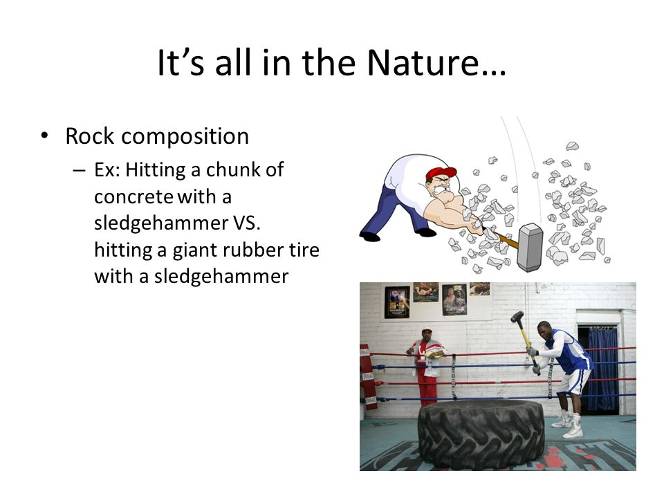 It's all in the Nature… Rock composition – Ex: Hitting a chunk of concrete with a sledgehammer VS.