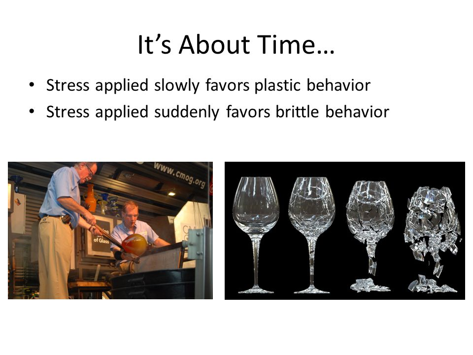 It's About Time… Stress applied slowly favors plastic behavior Stress applied suddenly favors brittle behavior
