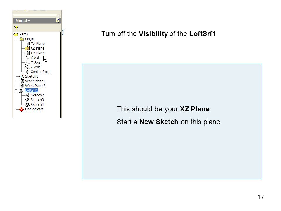 17 Turn off the Visibility of the LoftSrf1 This should be your XZ Plane Start a New Sketch on this plane.