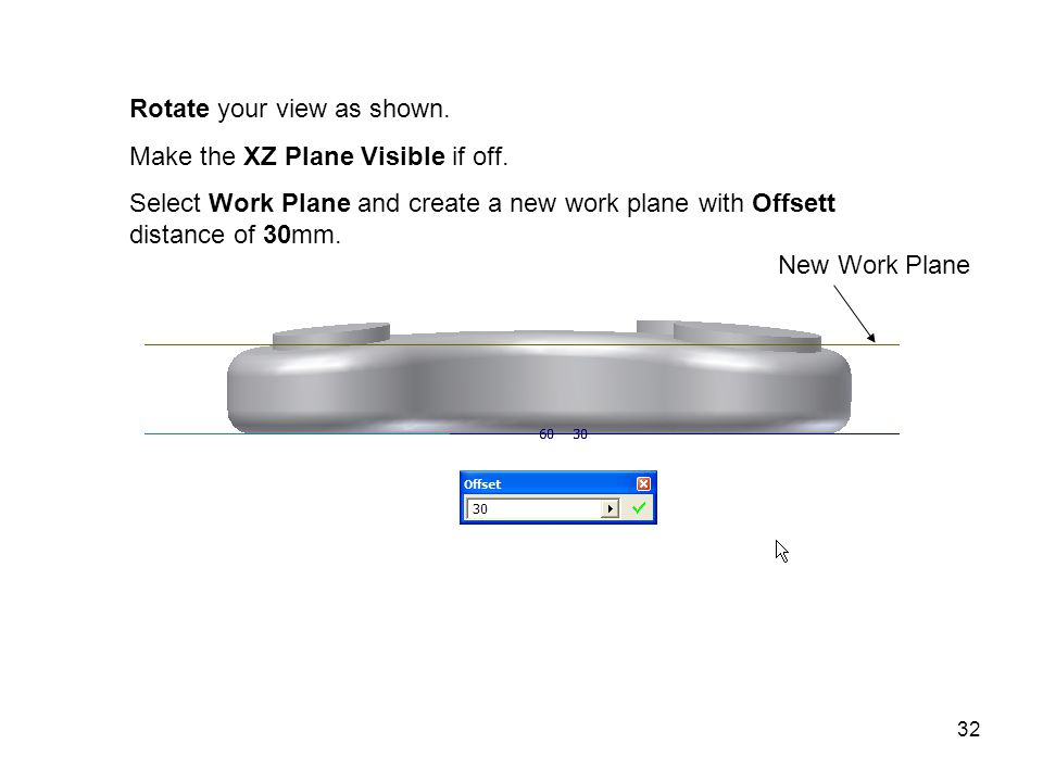 32 Rotate your view as shown. Make the XZ Plane Visible if off.