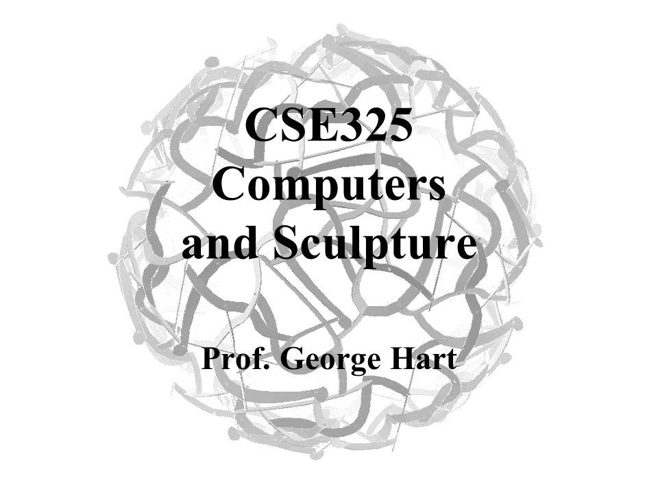 CSE325 Computers and Sculpture Prof. George Hart