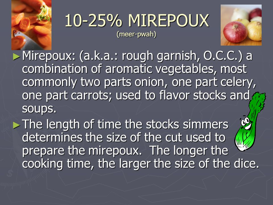 10-25% MIREPOUX (meer-pwah) ► Mirepoux: (a.k.a.: rough garnish, O.C.C.) a combination of aromatic vegetables, most commonly two parts onion, one part celery, one part carrots; used to flavor stocks and soups.