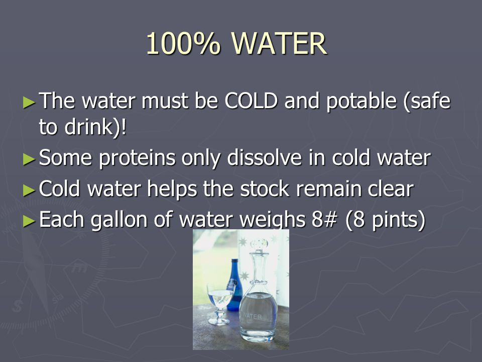100% WATER ► The water must be COLD and potable (safe to drink)! ► Some proteins only dissolve in cold water ► Cold water helps the stock remain clear