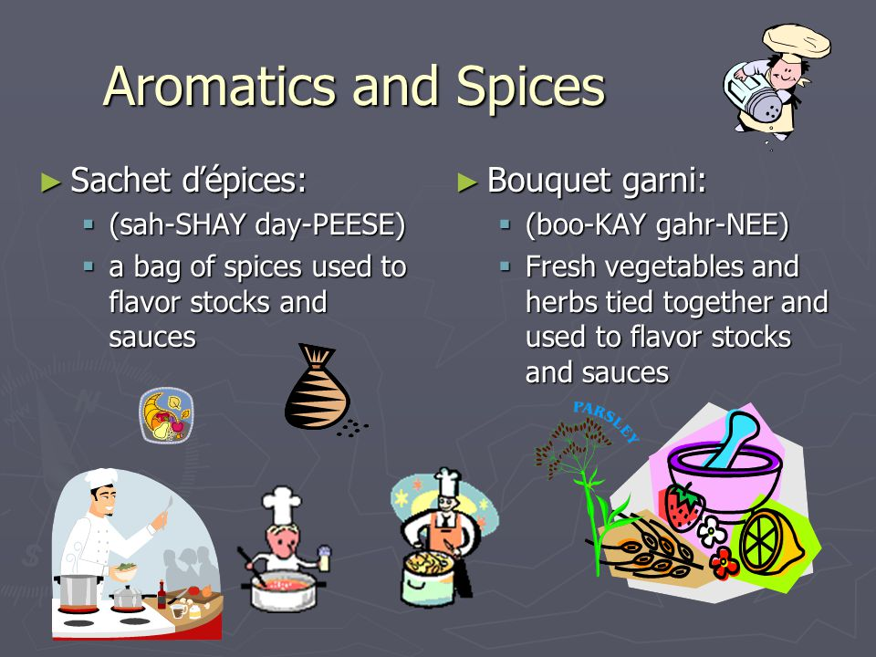 Aromatics and Spices ►S►S►S►Sachet ďépices: ((((sah-SHAY day-PEESE) aaaa bag of spices used to flavor stocks and sauces ►B►Bouquet garni: ((boo-KAY gahr-NEE) FFresh vegetables and herbs tied together and used to flavor stocks and sauces