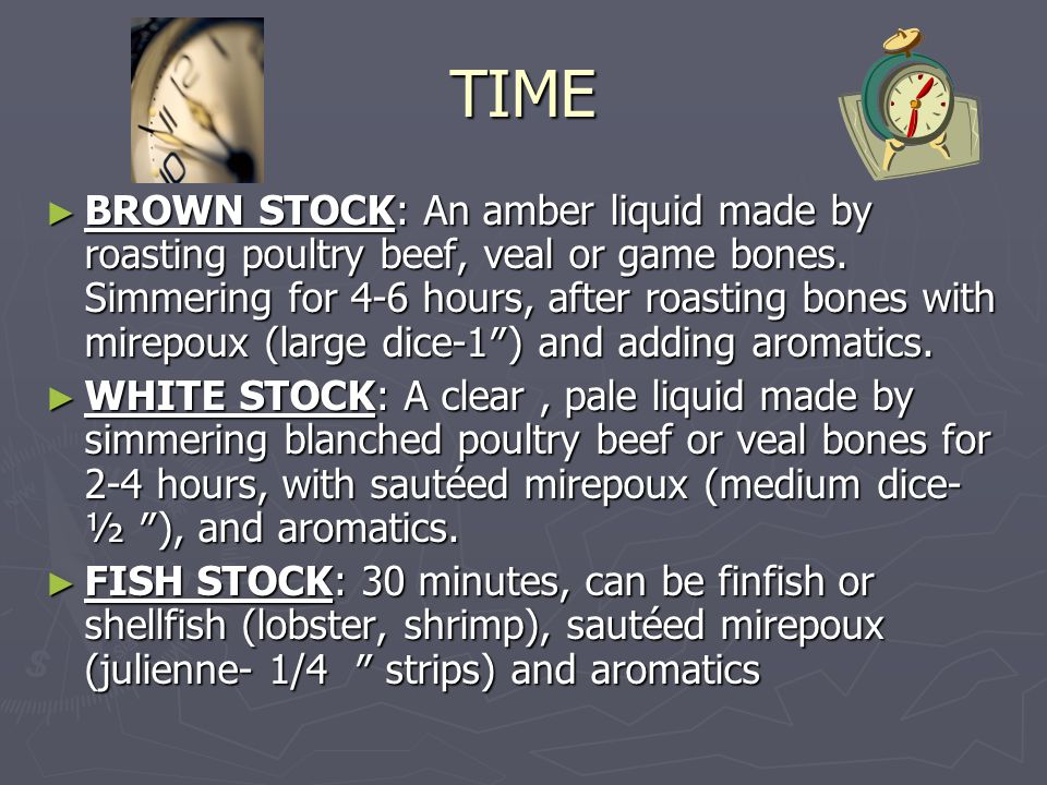 TIME ► BROWN STOCK: An amber liquid made by roasting poultry beef, veal or game bones. Simmering for 4-6 hours, after roasting bones with mirepoux (la