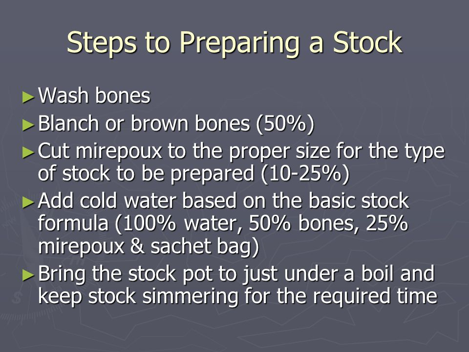 Steps to Preparing a Stock ►W►W►W►Wash bones ►B►B►B►Blanch or brown bones (50%) ►C►C►C►Cut mirepoux to the proper size for the type of stock to be prepared (10-25%) ►A►A►A►Add cold water based on the basic stock formula (100% water, 50% bones, 25% mirepoux & sachet bag) ►B►B►B►Bring the stock pot to just under a boil and keep stock simmering for the required time