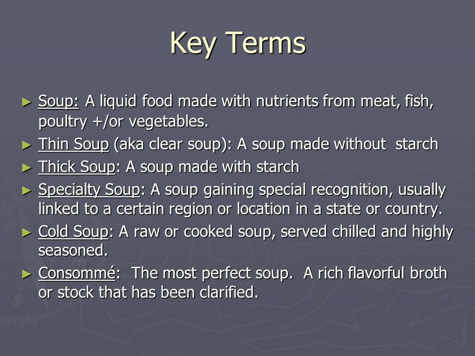 Key Terms ► Soup: A liquid food made with nutrients from meat, fish, poultry +/or vegetables. ► Thin Soup (aka clear soup): A soup made without starch