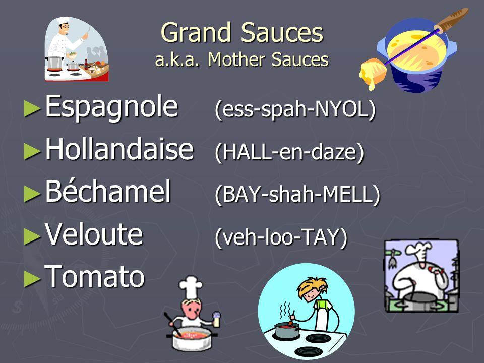 Grand Sauces a.k.a. Mother Sauces ► Espagnole (ess-spah-NYOL) ► Hollandaise (HALL-en-daze) ► Béchamel (BAY-shah-MELL) ► Veloute (veh-loo-TAY) ► Tomato