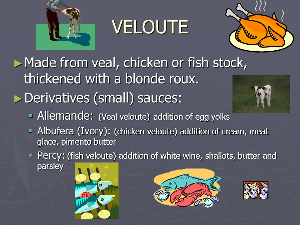 VELOUTE ► Made from veal, chicken or fish stock, thickened with a blonde roux.