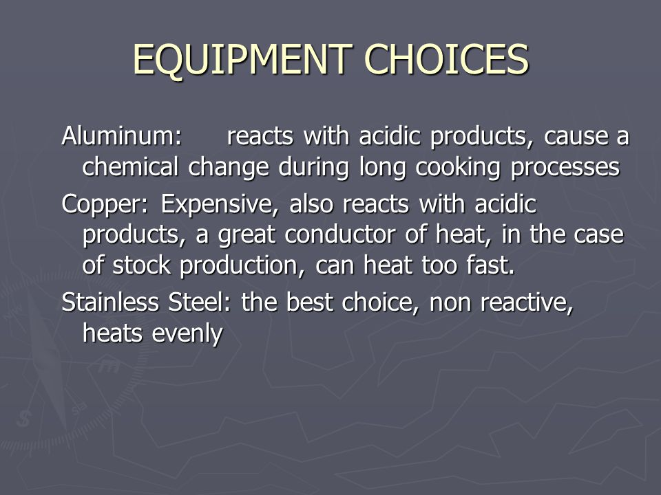 EQUIPMENT CHOICES Aluminum:reacts with acidic products, cause a chemical change during long cooking processes Copper:Expensive, also reacts with acidic products, a great conductor of heat, in the case of stock production, can heat too fast.