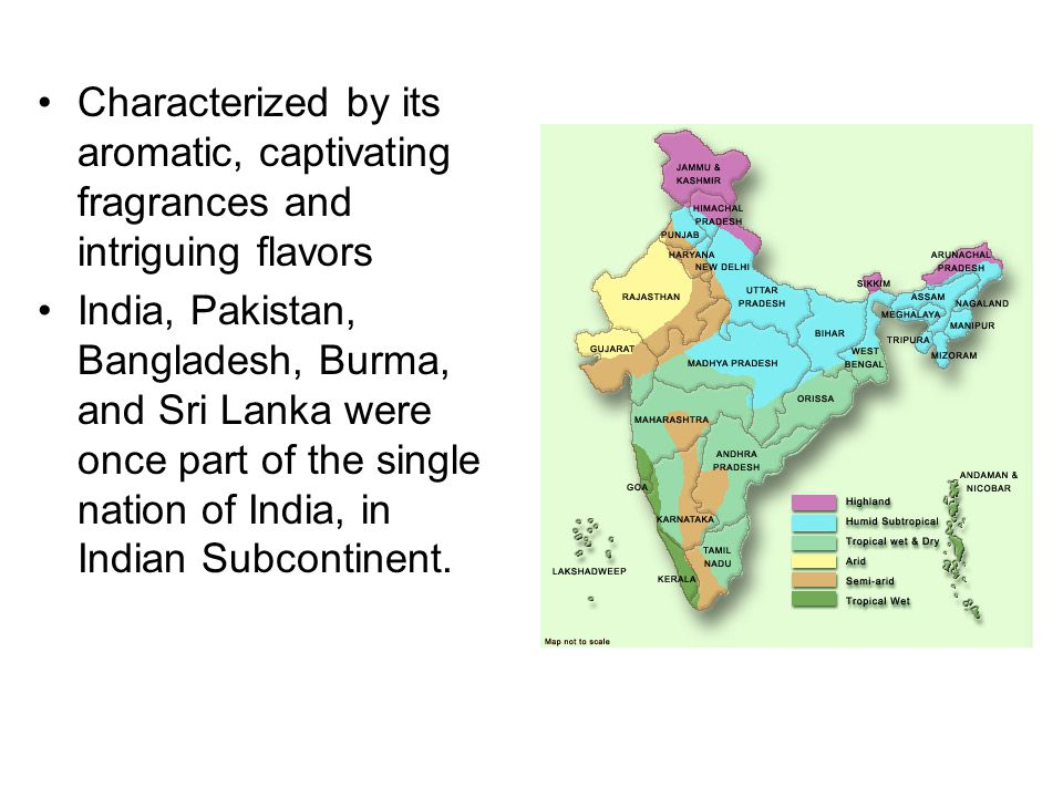 Characterized by its aromatic, captivating fragrances and intriguing flavors India, Pakistan, Bangladesh, Burma, and Sri Lanka were once part of the single nation of India, in Indian Subcontinent.
