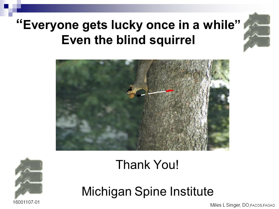 "16001107-01 "" Everyone gets lucky once in a while"" Even the blind squirrel Thank You! Michigan Spine Institute Miles L Singer, DO, FACOS,FAOAO"