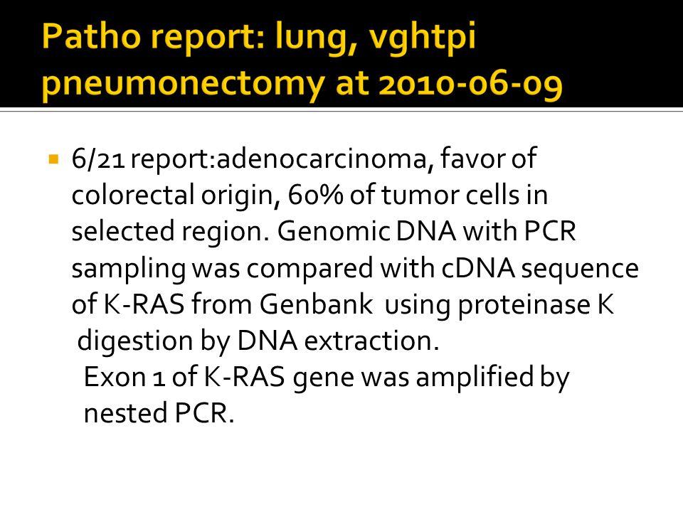  6/21 report:adenocarcinoma, favor of colorectal origin, 60% of tumor cells in selected region.