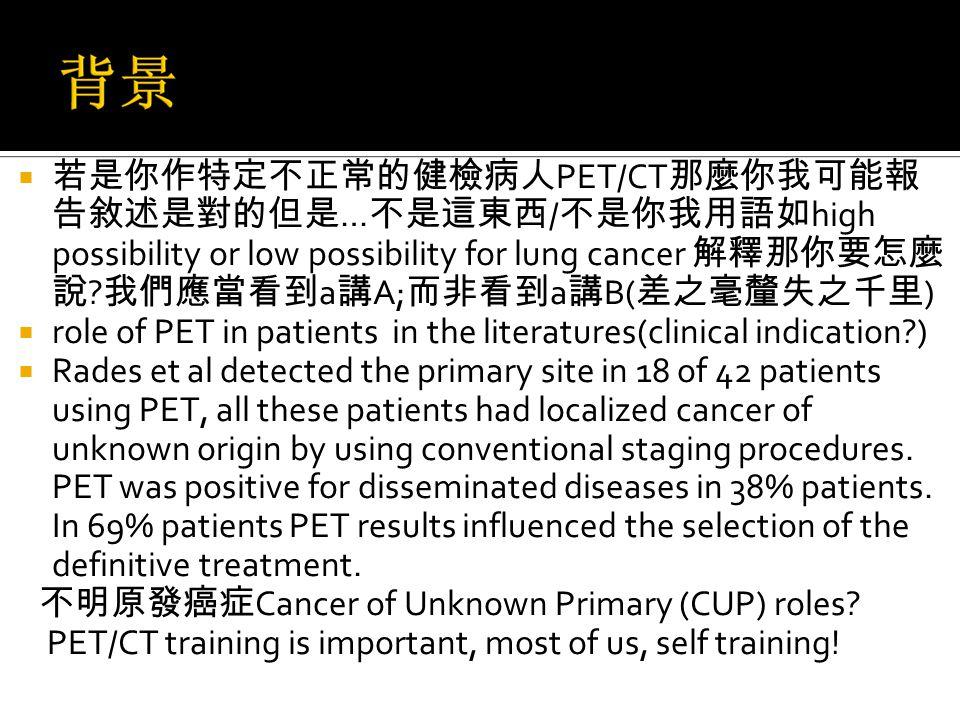  若是你作特定不正常的健檢病人 PET/CT 那麼你我可能報 告敘述是對的但是 … 不是這東西 / 不是你我用語如 high possibility or low possibility for lung cancer 解釋那你要怎麼 說 .