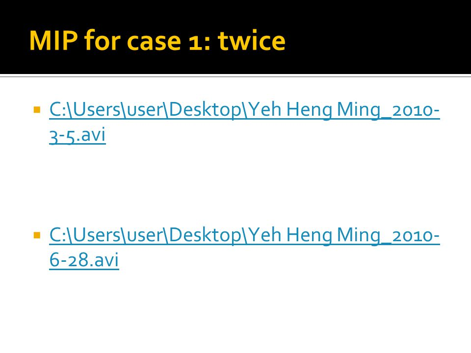 MIP for case 1: twice  C:\Users\user\Desktop\Yeh Heng Ming_2010- 3-5.avi C:\Users\user\Desktop\Yeh Heng Ming_2010- 3-5.avi  C:\Users\user\Desktop\Yeh Heng Ming_2010- 6-28.avi C:\Users\user\Desktop\Yeh Heng Ming_2010- 6-28.avi