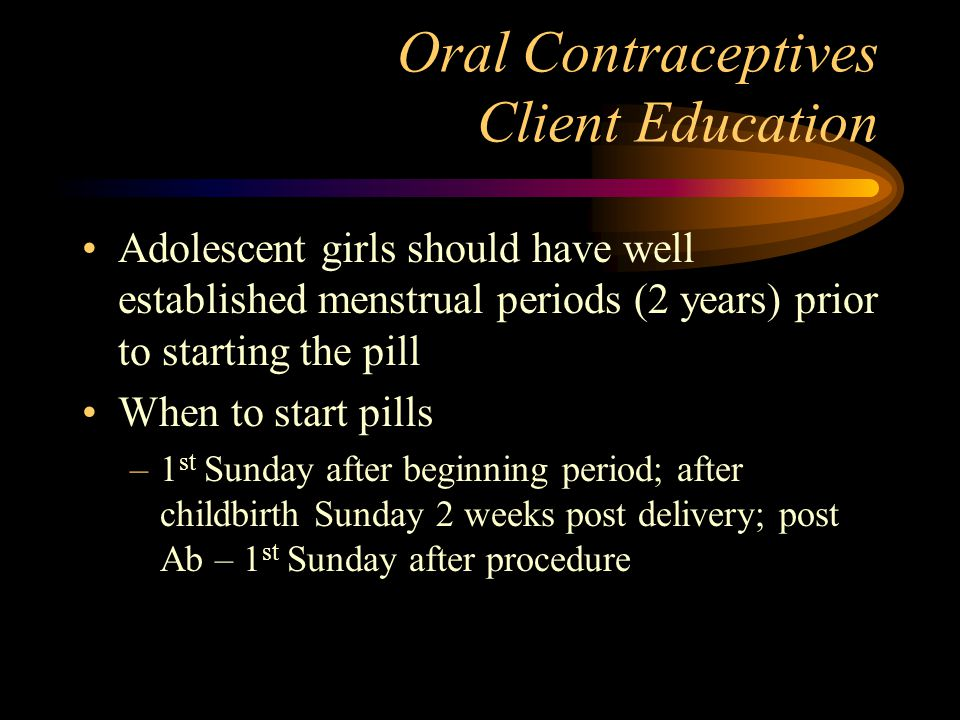 Oral Contraceptives Client Education Adolescent girls should have well established menstrual periods (2 years) prior to starting the pill When to star