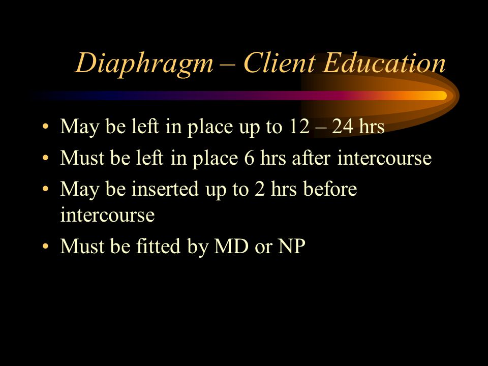 Diaphragm – Client Education May be left in place up to 12 – 24 hrs Must be left in place 6 hrs after intercourse May be inserted up to 2 hrs before i