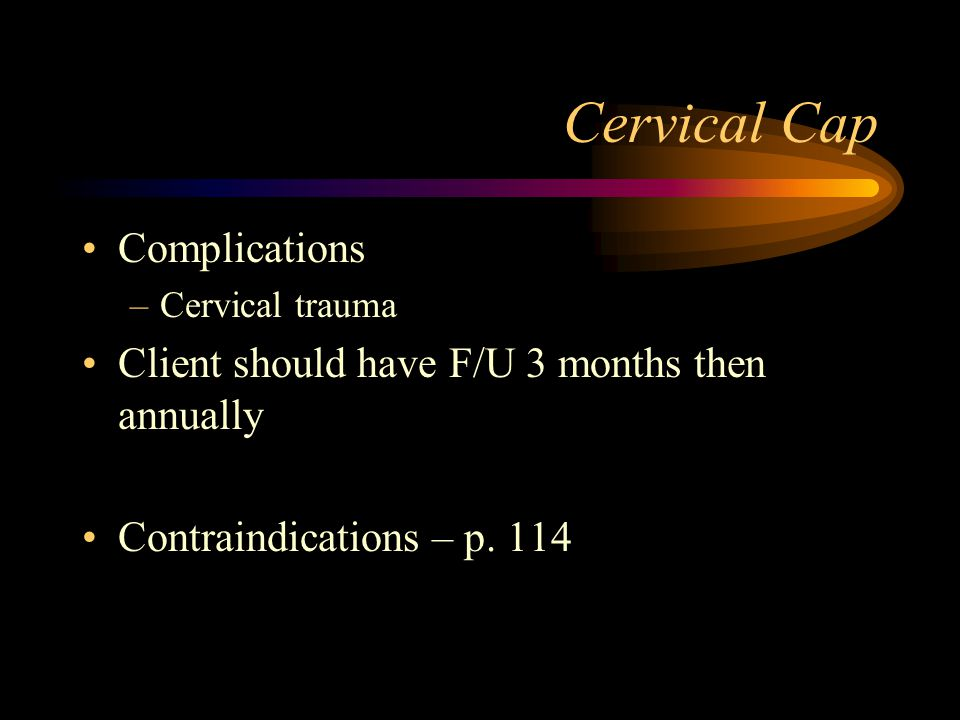 Cervical Cap Complications –Cervical trauma Client should have F/U 3 months then annually Contraindications – p.