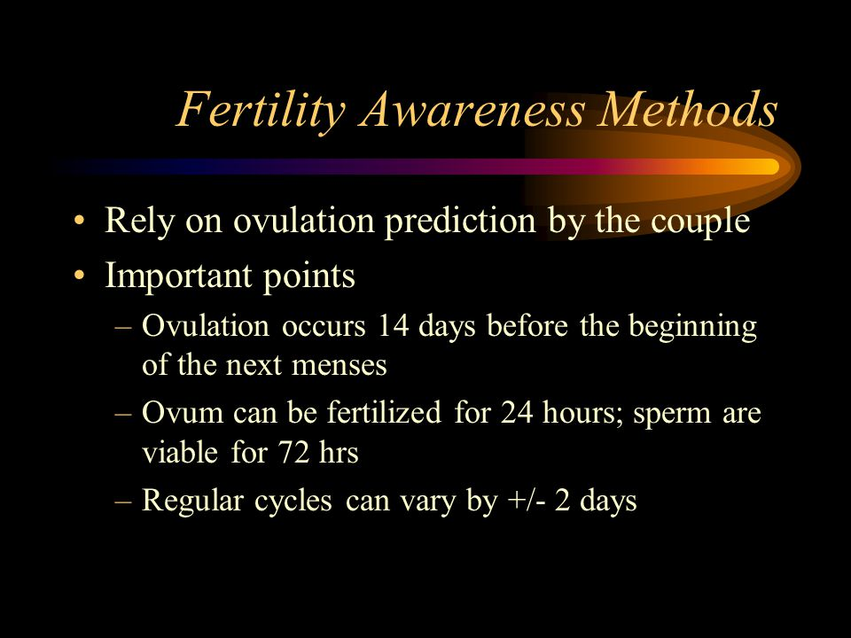 Fertility Awareness Methods Rely on ovulation prediction by the couple Important points –Ovulation occurs 14 days before the beginning of the next men