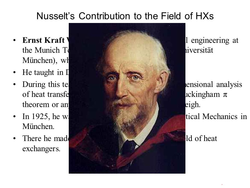Nusselt's Contribution to the Field of HXs Ernst Kraft Wilhelm Nußelt studied mechanical engineering at the Munich Technical University (Technische Universität München), where he got his doctorate in 1907.