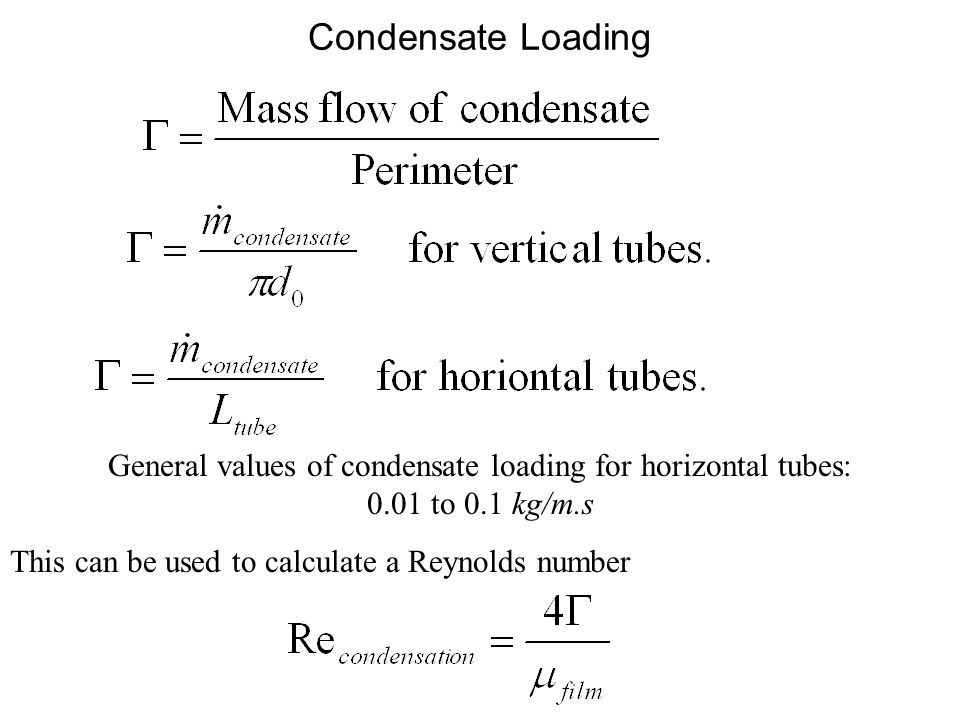 Condensate Loading This can be used to calculate a Reynolds number General values of condensate loading for horizontal tubes: 0.01 to 0.1 kg/m.s