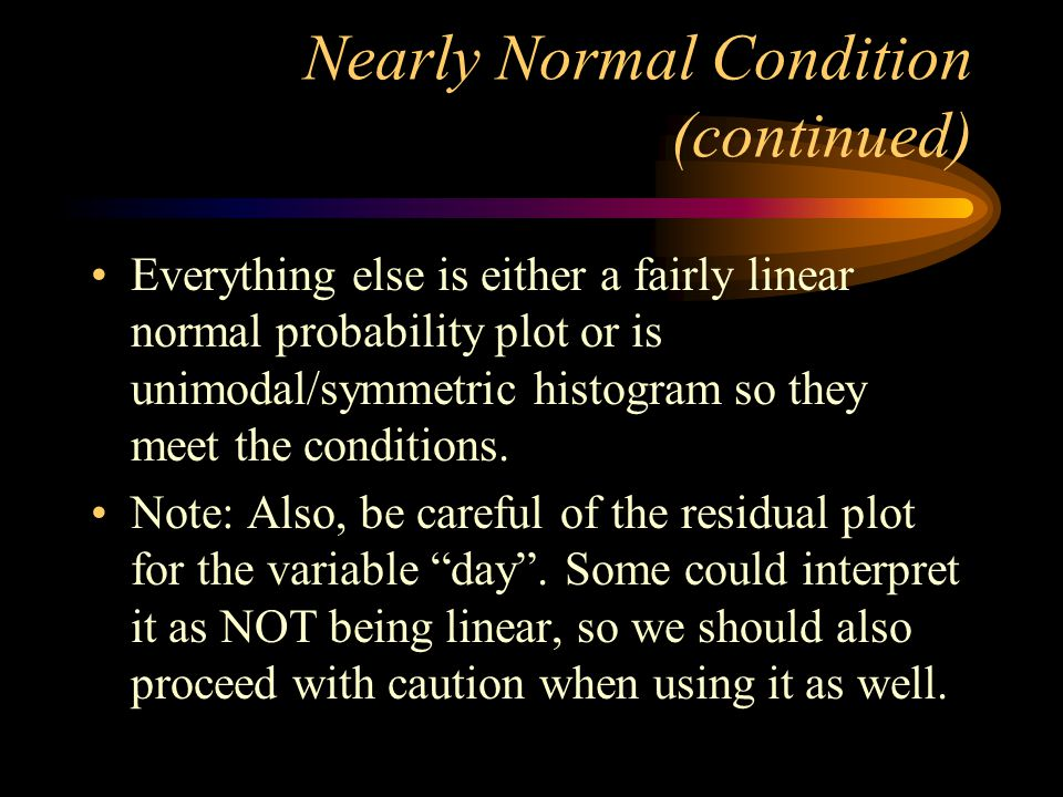Nearly Normal Condition (continued) Everything else is either a fairly linear normal probability plot or is unimodal/symmetric histogram so they meet the conditions.