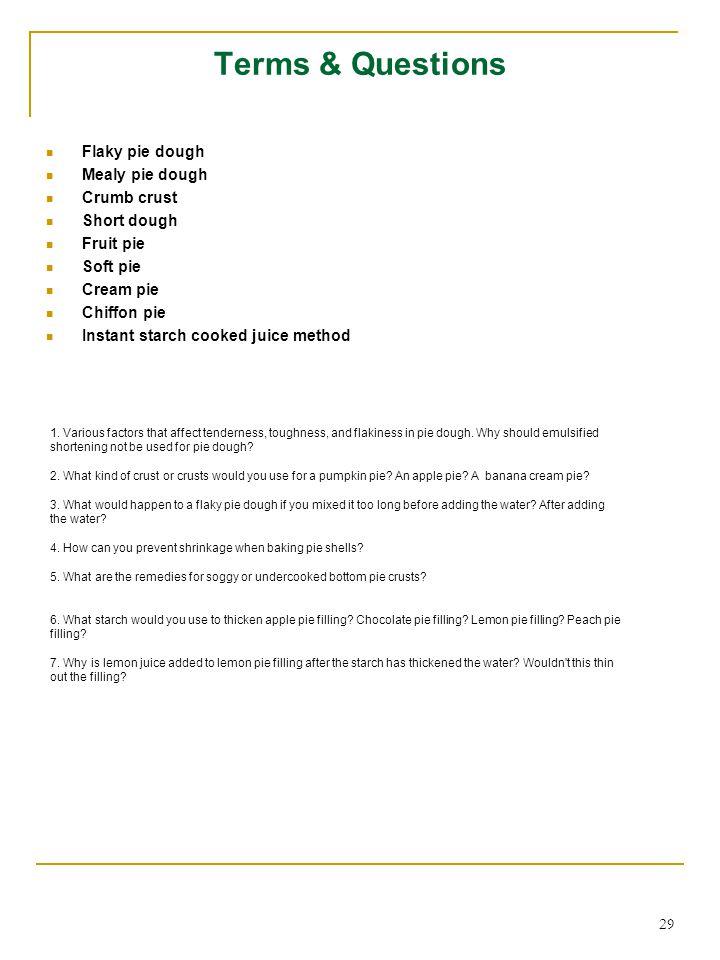 29 Terms & Questions Flaky pie dough Mealy pie dough Crumb crust Short dough Fruit pie Soft pie Cream pie Chiffon pie Instant starch cooked juice method 1.