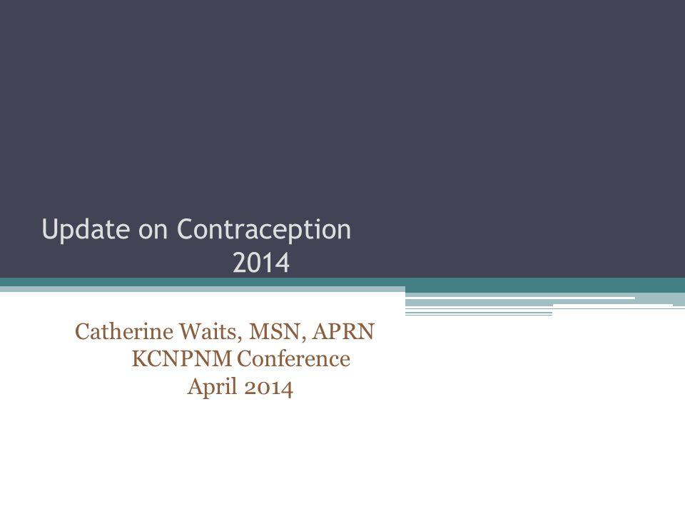 Update on Contraception 2014 Catherine Waits, MSN, APRN KCNPNM Conference April 2014