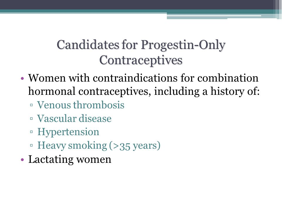 Candidates for Progestin-Only Contraceptives Women with contraindications for combination hormonal contraceptives, including a history of: ▫Venous thr
