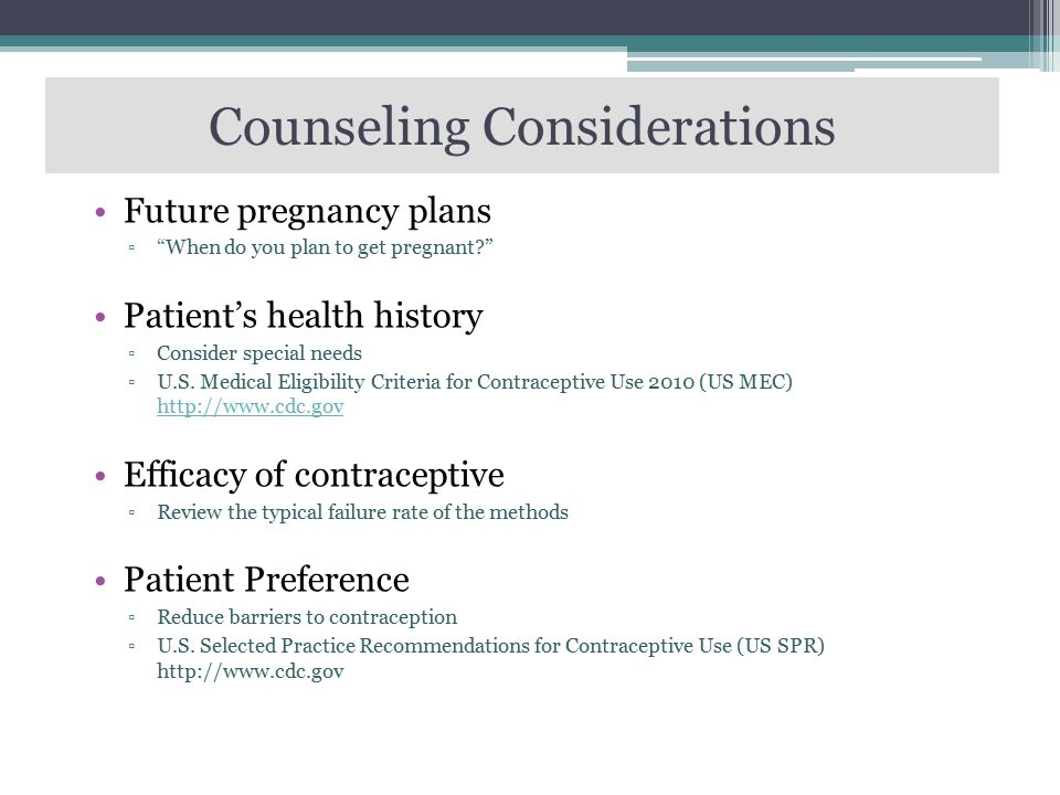 "Counseling Considerations Future pregnancy plans ▫""When do you plan to get pregnant?"" Patient's health history ▫Consider special needs ▫U.S. Medical E"