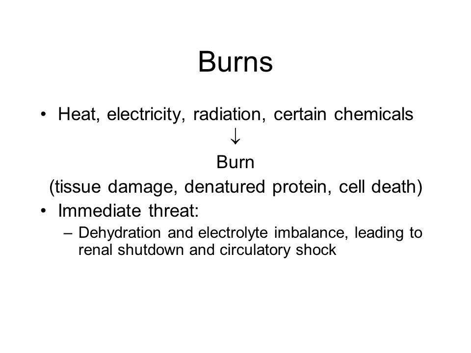 Burns Heat, electricity, radiation, certain chemicals  Burn (tissue damage, denatured protein, cell death) Immediate threat: –Dehydration and electro