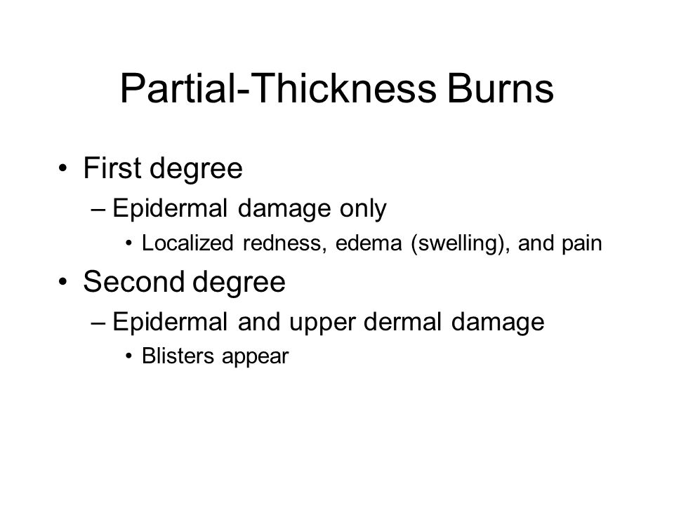 Partial-Thickness Burns First degree –Epidermal damage only Localized redness, edema (swelling), and pain Second degree –Epidermal and upper dermal da