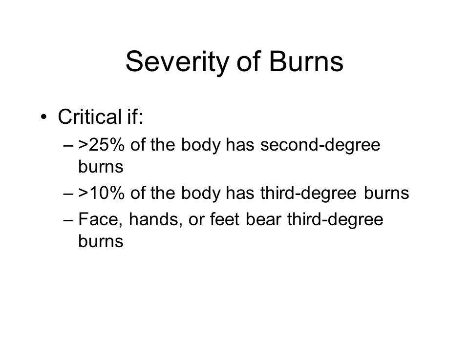 Severity of Burns Critical if: –>25% of the body has second-degree burns –>10% of the body has third-degree burns –Face, hands, or feet bear third-deg