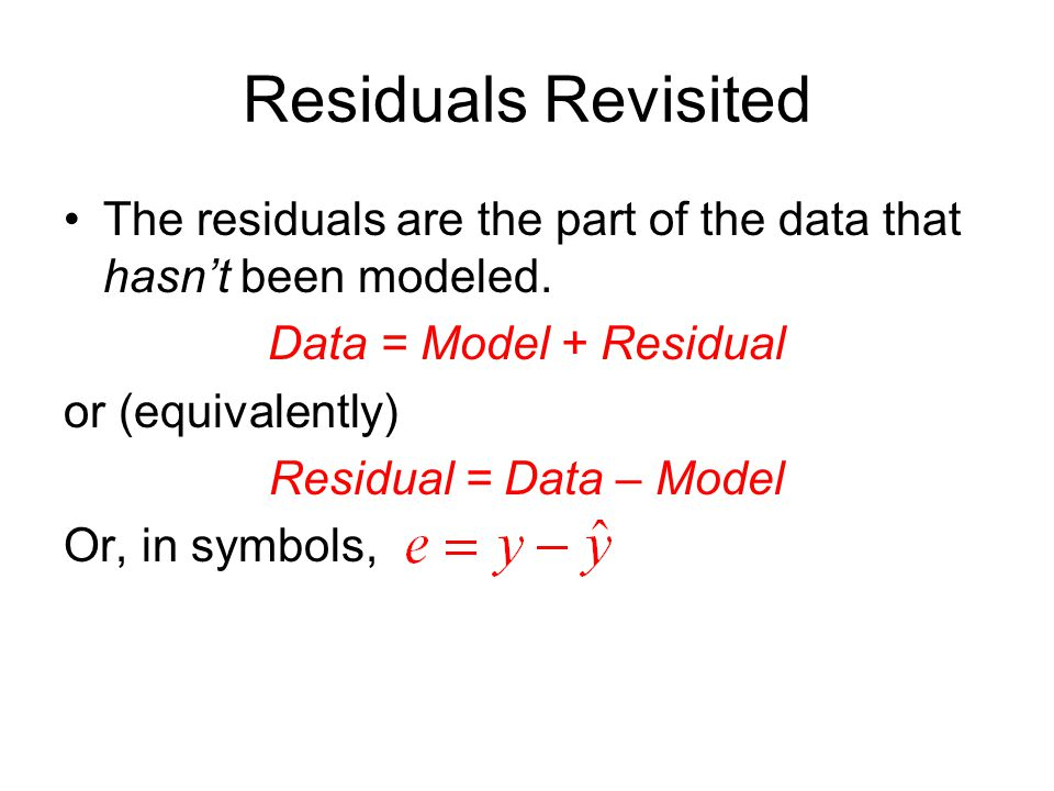 Residuals Revisited The residuals are the part of the data that hasn't been modeled. Data = Model + Residual or (equivalently) Residual = Data – Model