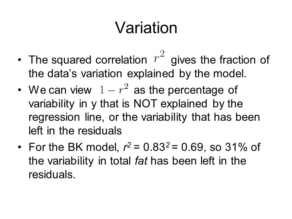 Variation The squared correlation gives the fraction of the data's variation explained by the model. We can view as the percentage of variability in y