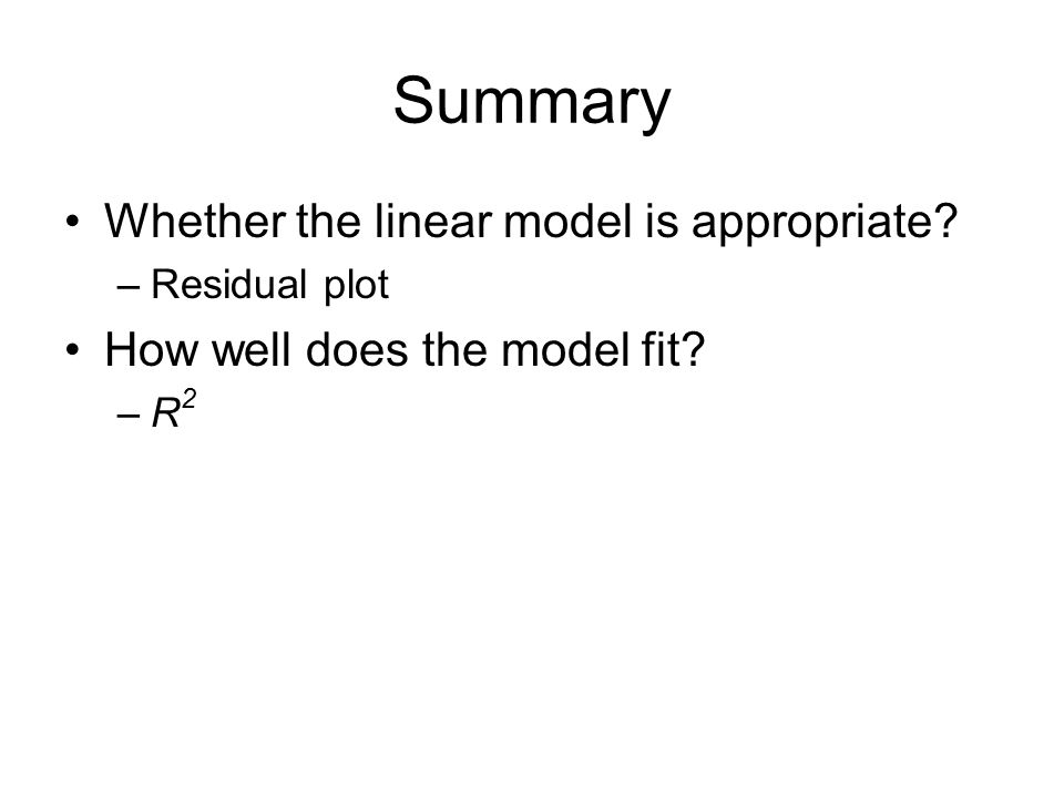Summary Whether the linear model is appropriate? –Residual plot How well does the model fit? –R 2