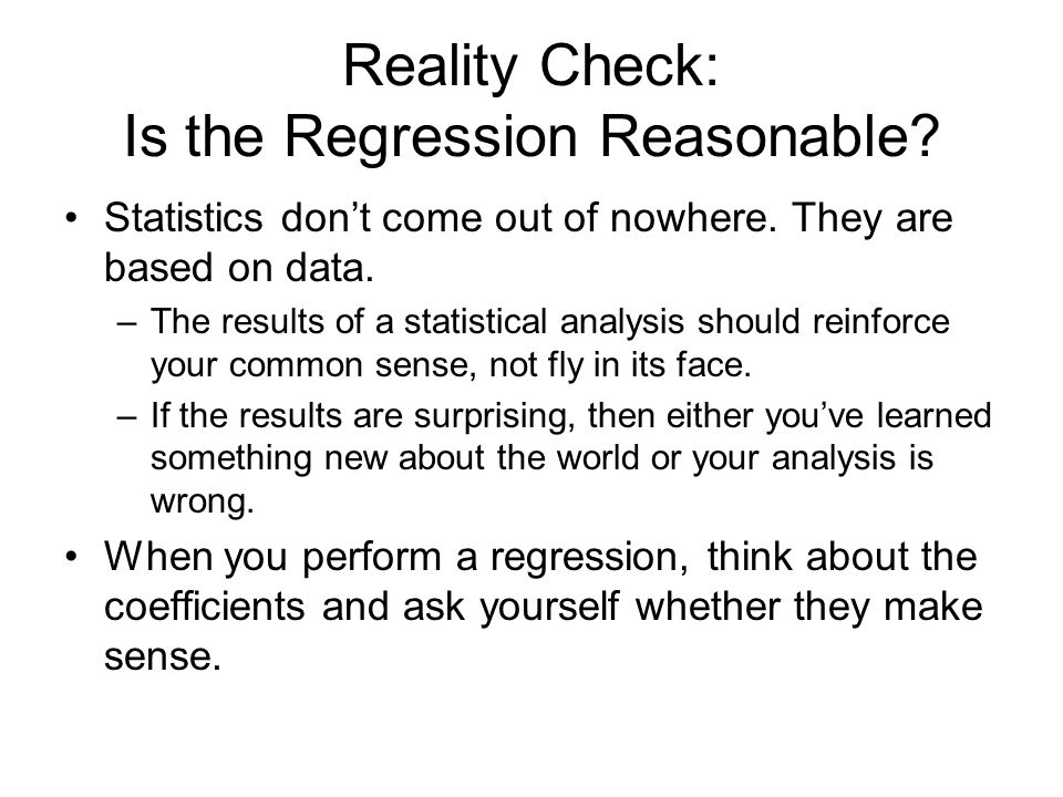 Reality Check: Is the Regression Reasonable? Statistics don't come out of nowhere. They are based on data. –The results of a statistical analysis shou