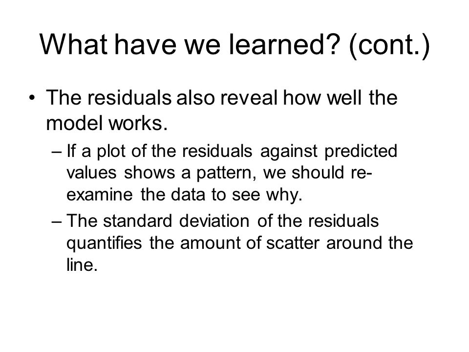 What have we learned? (cont.) The residuals also reveal how well the model works. –If a plot of the residuals against predicted values shows a pattern