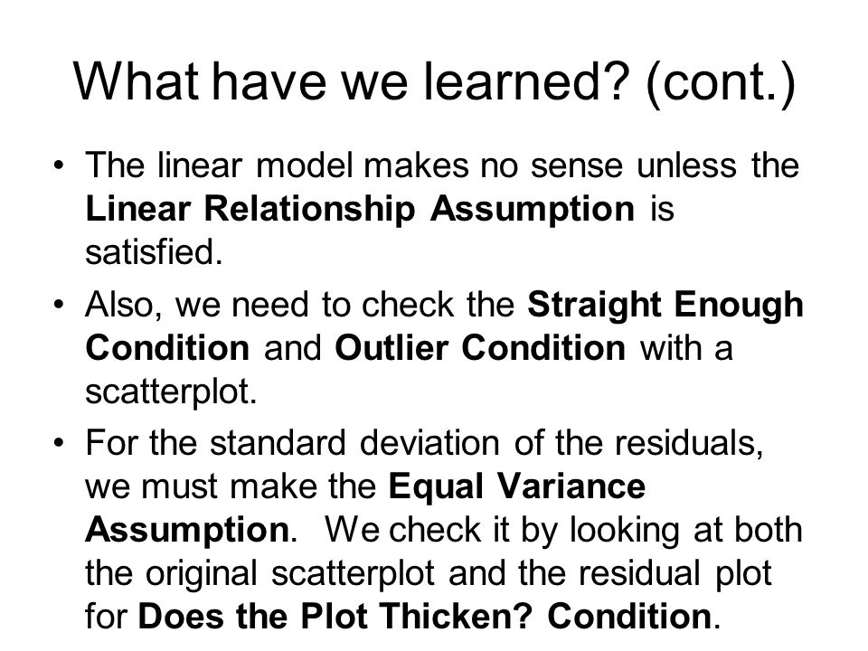 The linear model makes no sense unless the Linear Relationship Assumption is satisfied. Also, we need to check the Straight Enough Condition and Outli