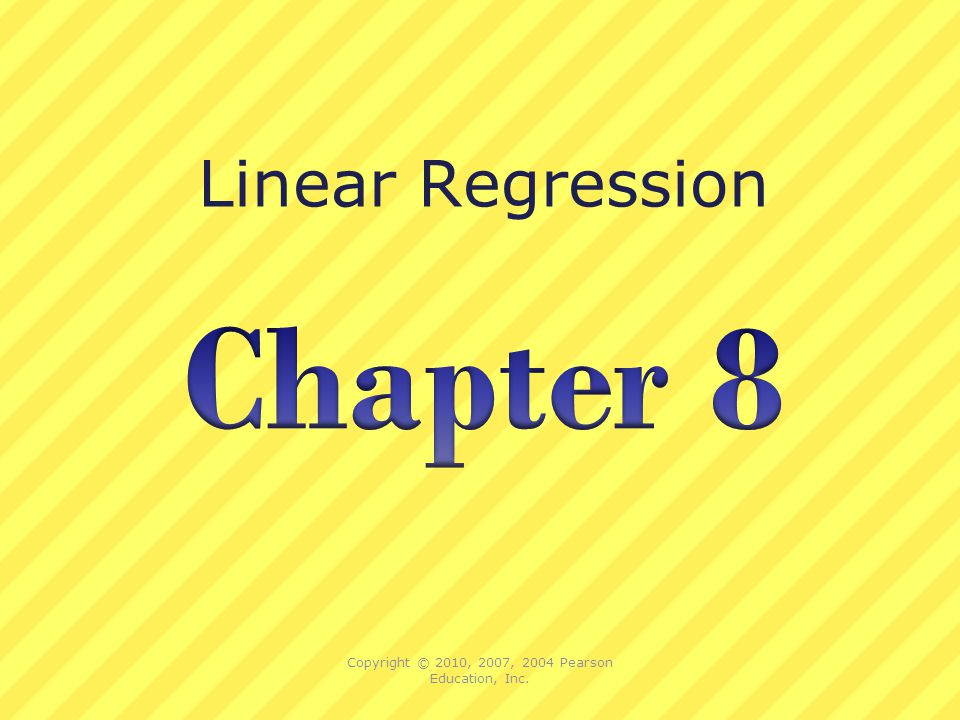 Linear Regression Copyright © 2010, 2007, 2004 Pearson Education, Inc.